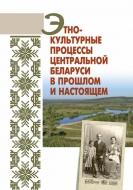 Этнокультурные процессы Центральной Беларуси в прошлом и настоящем