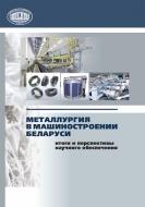 Металлургия в машиностроении Беларуси: итоги и перспективы научного обеспечения : сб. статей
