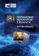 Порошковая металлургия в Беларуси: вызовы времени : сб. науч. ст.