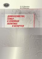 Домохозяйство, семья и семейная политика в Беларуси. Шахотько, Л. П.