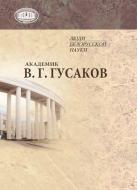 Академик В. Г. Гусаков : к 65-летию со дня рождения и 40-летию научной и творческой деятельности