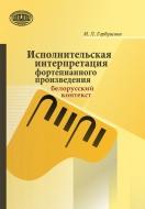 Исполнительская интерпретация фортепианного произведения: белорусский контекст. Горбушина, И. Л.
