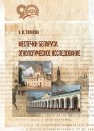 Местечки Беларуси. Этнологическое исследование. Тяпкова, А. И.