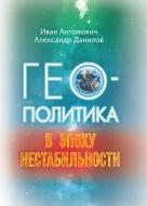 Геополитика в эпоху нестабильности. Антонович, И. И.