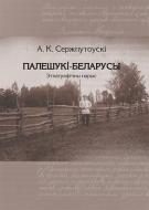 Палешукі-беларусы : этнаграфічны нарыс. Сержпутоўскі, А. К.