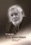 Академик А. А. Михалевич: Избранные статьи. Библиография: к 80-летию со дня рождения