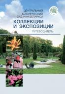 Центральный ботанический сад НАН Беларуси: коллекции и экспозиции: путеводитель