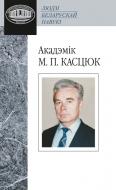 Акадэмік М. П. Касцюк (Людзі беларускай навукі)