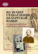 На шляху станаўлення беларускай нацыі : гістарыяграфічныя здабыткі і праблемы
