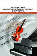 Белорусское концертно-исполнительское искусство: последняя треть ХХ — начало ХХІ века