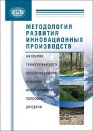 Методология развития инновационных производств на основе технологич. прогнозирования и оценки использования природных ресурсов