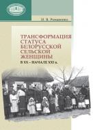 Трансформация статуса белорусской сельской женщины в ХХ – начале ХХI в. Романенко, И. В.